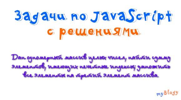 Задачи по JavaScript с решениями: дан одномерный массив целых чисел, найти сумму элементов, имеющих нечетные индексы; умножить все элементы на третий элемент массива