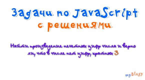 Задачи по JavaScript с решениями: найти произведение нечетных цифр числа и верно ли, что в числе нет цифр, кратных 3